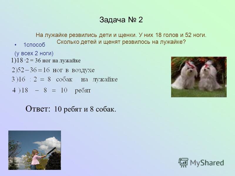 Задача 2 На лужайке резвились дети и щенки. У них 18 голов и 52 ноги. Сколько детей и щенят резвилось на лужайке? 1 способ (у всех 2 ноги) Ответ: 10 ребят и 8 собак. 1)18 ·2 = 36 ног на лужайке