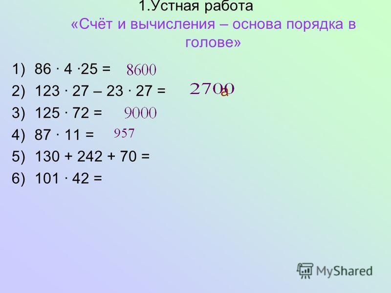 1. Устная работа «Счёт и вычисления – основа порядка в голове» 1)86 4 25 = 2)123 27 – 23 27 = а 3)125 72 = 4)87 11 = 5)130 + 242 + 70 = 6)101 42 =