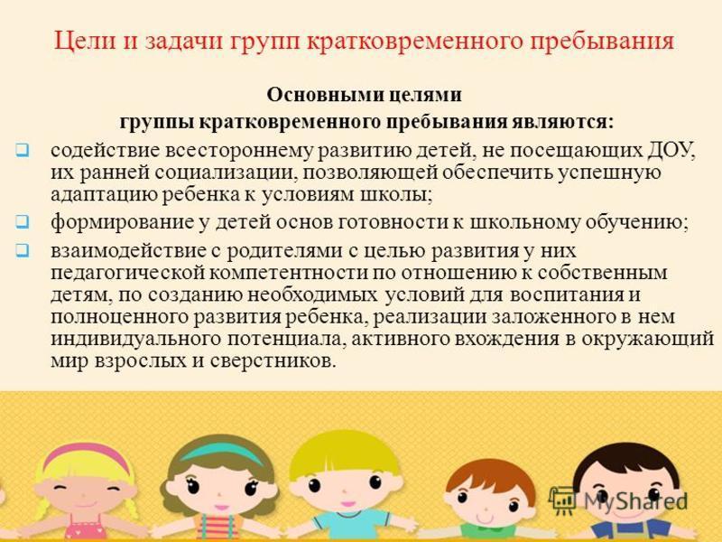 Цели и задачи групп кратковременного пребывания Основными целями группы кратковременного пребывания являются: содействие всестороннему развитию детей, не посещающих ДОУ, их ранней социализации, позволяющей обеспечить успешную адаптацию ребенка к усло