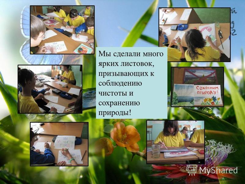 Мы сделали много ярких листовок, призывающих к соблюдению чистоты и сохранению природы!