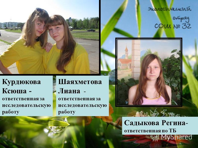 Курдюкова Ксюша - ответственная за исследовательскую работу Шаяхметова Лиана - ответственная за исследовательскую работу Садыкова Регина- ответственная по ТБ