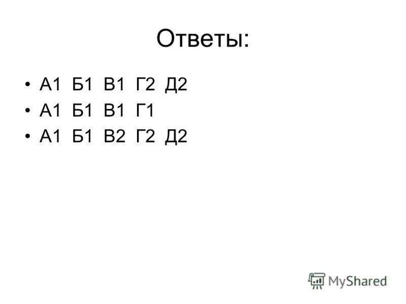 Ответы: А1 Б1 В1 Г2 Д2 А1 Б1 В1 Г1 А1 Б1 В2 Г2 Д2