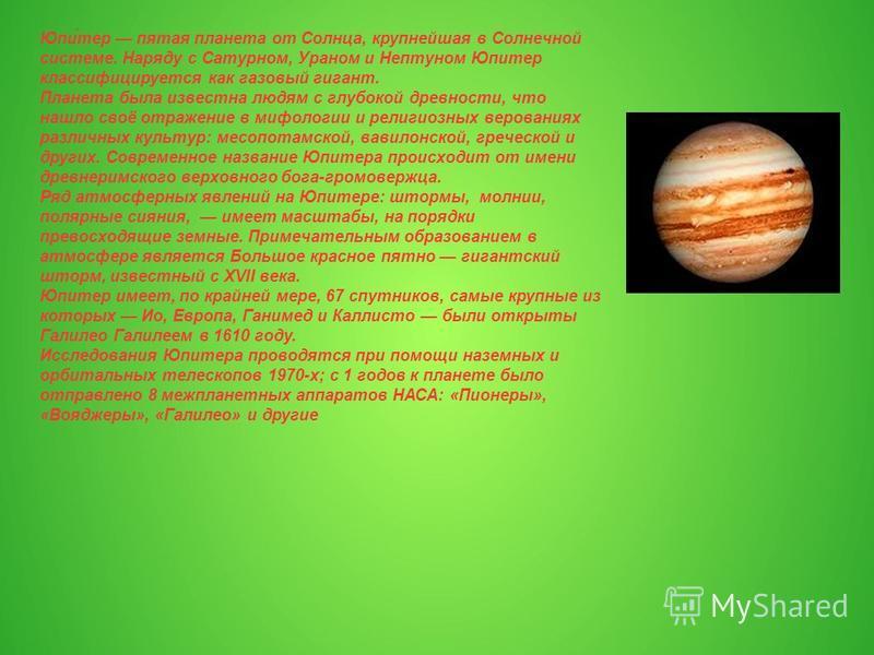 Юпи́тер пятая планета от Солнца, крупнейшая в Солнечной системе. Наряду с Сатурном, Ураном и Нептуном Юпитер классифицируется как газовый гигант. Планета была известна людям с глубокой древности, что нашло своё отражение в мифологии и религиозных вер