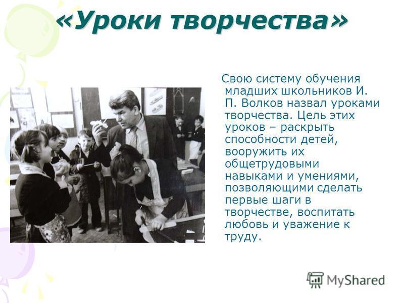 «Уроки творчества» Свою систему обучения младших школьников И. П. Волков назвал уроками творчества. Цель этих уроков – раскрыть способности детей, вооружить их обще трудовыми навыками и умениями, позволяющими сделать первые шаги в творчестве, воспита