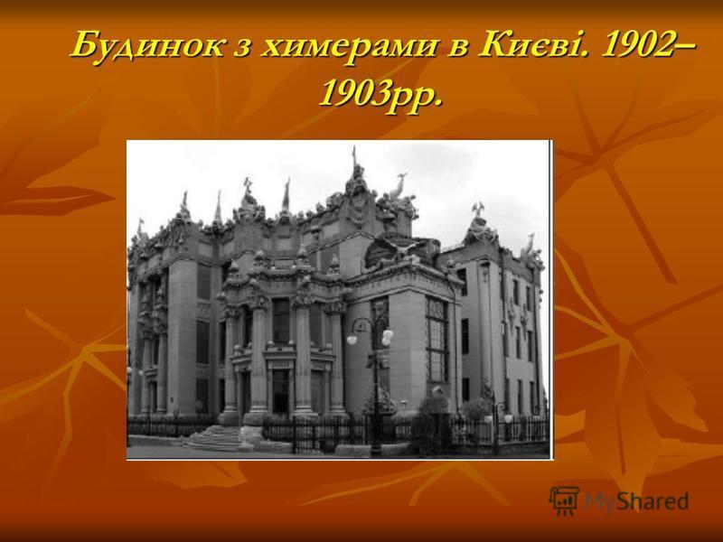 Будинок з химерами в Києві. 1902– 1903рр.