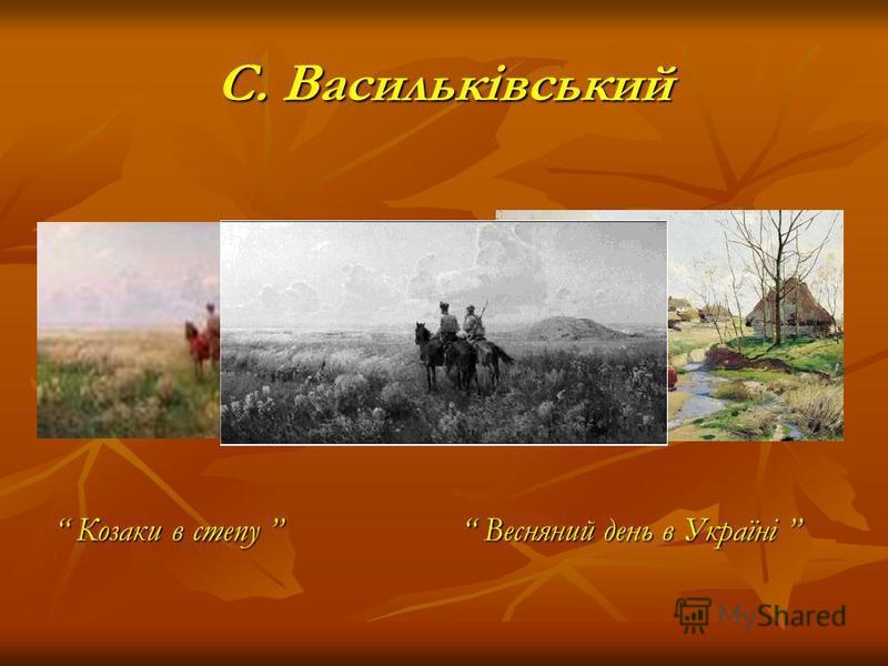 С. Васильківський Козаки в степу Козаки в степу Весняний день в Україні Весняний день в Україні