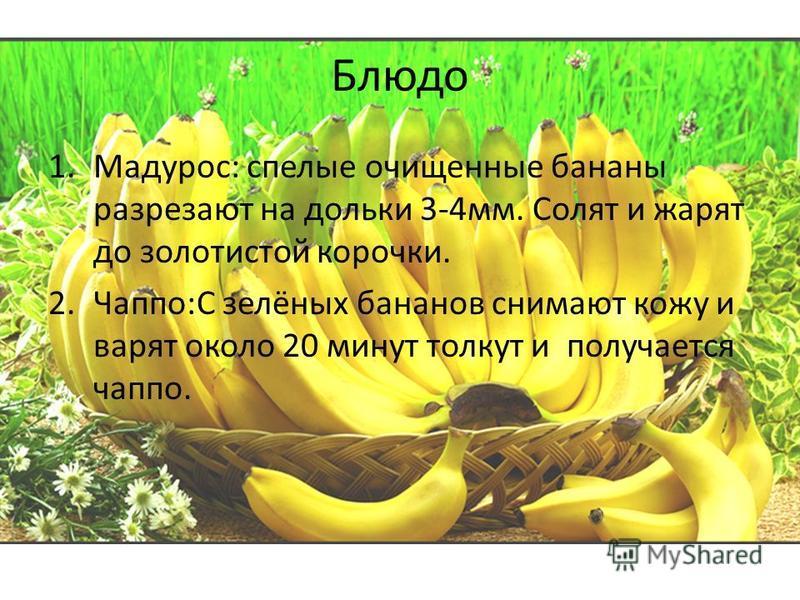 Блюдо 1.Мадурос: спелые очищенные бананы разрезают на дольки 3-4 мм. Солят и жарят до золотистой корочки. 2.Чаппо:С зелёных бананов снимают кожу и варят около 20 минут толкут и получается чаппо.