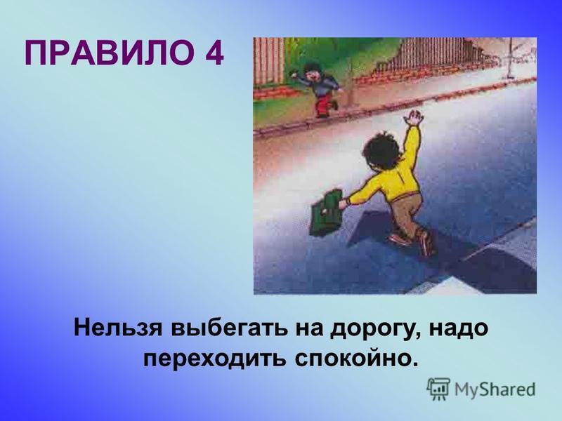 ПРАВИЛО 4 Нельзя выбегать на дорогу, надо переходить спокойно.