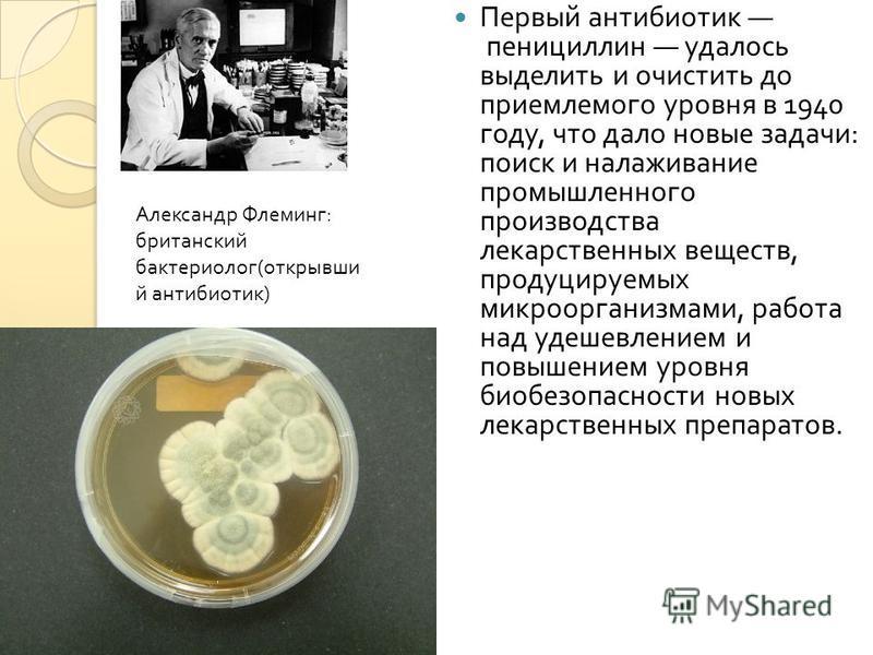 Первый антибиотик пенициллин удалось выделить и очистить до приемлемого уровня в 1940 году, что дало новые задачи : поиск и налаживание промышленного производства лекарственных веществ, продуцируемых микроорганизмами, работа над удешевлением и повыше