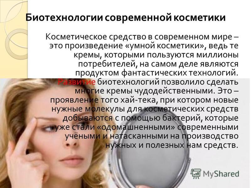 Косметическое средство в современном мире – это произведение « умной косметики », ведь те кремы, которыми пользуются миллионы потребителей, на самом деле являются продуктом фантастических технологий. Развитие биотехнологий позволило сделать многие кр