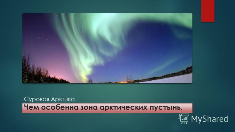 Суровая Арктика Чем особенна зона арктических пустынь.