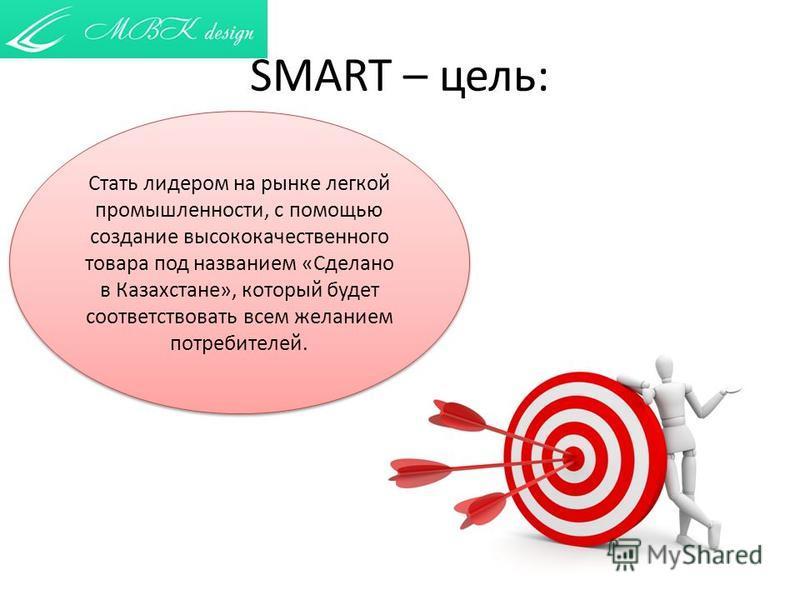 SMART – цель: Стать лидером на рынке легкой промышленности, с помощью создание высококачественного товара под названием «Сделано в Казахстане», который будет соответствовать всем желанием потребителей.