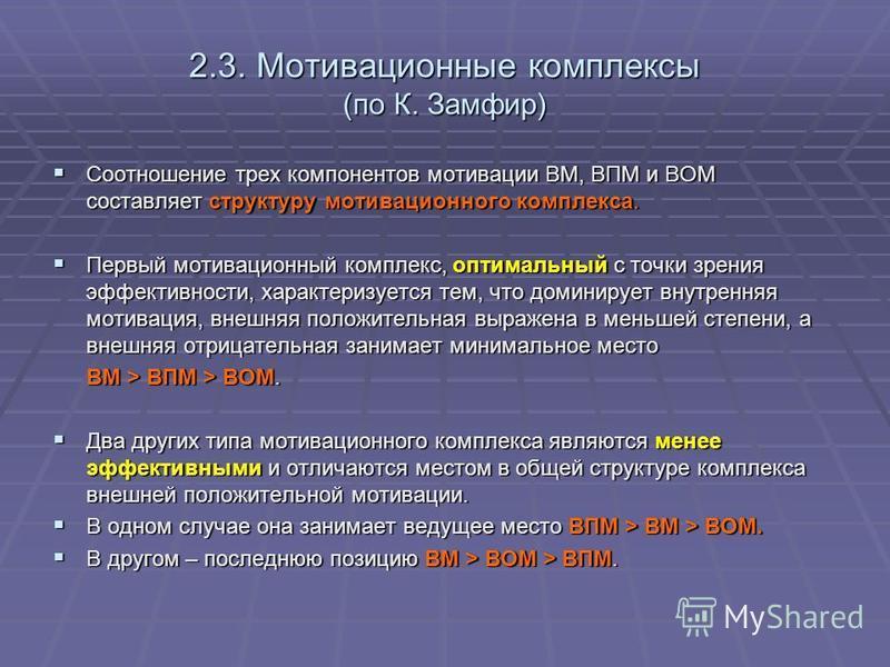 2.3. Мотивационные комплексы (по К. Замфир) Соотношение трех компонентов мотивации ВМ, ВПМ и ВОМ составляет структуру мотивационного комплекса. Соотношение трех компонентов мотивации ВМ, ВПМ и ВОМ составляет структуру мотивационного комплекса. Первый