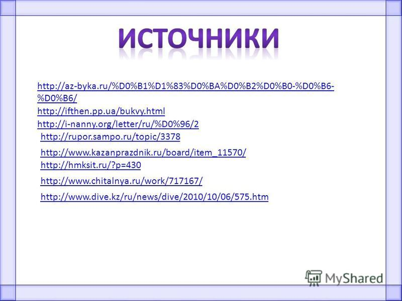 http://az-byka.ru/%D0%B1%D1%83%D0%BA%D0%B2%D0%B0-%D0%B6- %D0%B6/ http://ifthen.pp.ua/bukvy.html http://i-nanny.org/letter/ru/%D0%96/2 http://rupor.sampo.ru/topic/3378 http://www.kazanprazdnik.ru/board/item_11570/ http://hmksit.ru/?p=430 http://www.ch