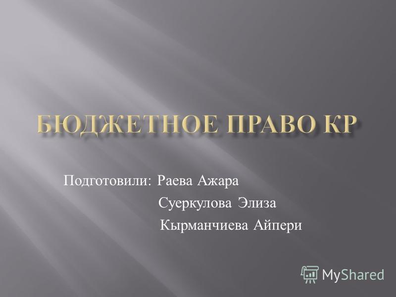 Подготовили: Раева Ажара Суеркулова Элиза Кырманчиева Айпери