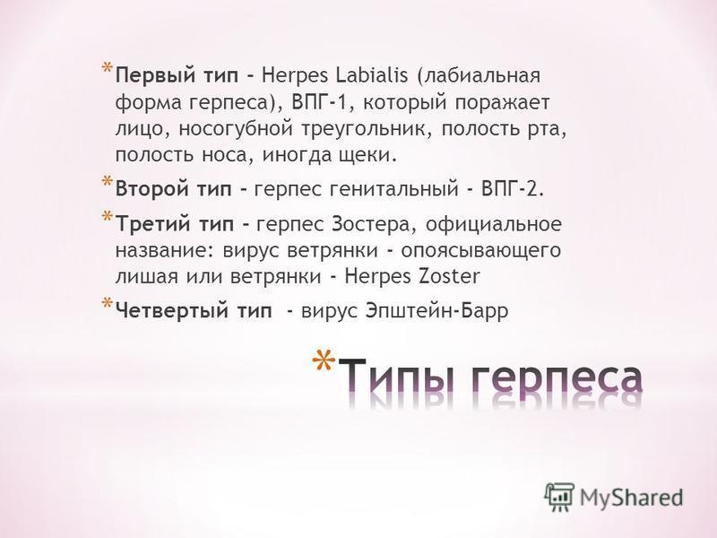 * Первый тип - Herpes Labialis (лабиальная форма герпеса), ВПГ-1, который поражает лицо, носогубной треугольник, полость рта, полость носа, иногда щеки. * Второй тип - герпес генитальный - ВПГ-2. * Третий тип - герпес Зостера, официальное название: в