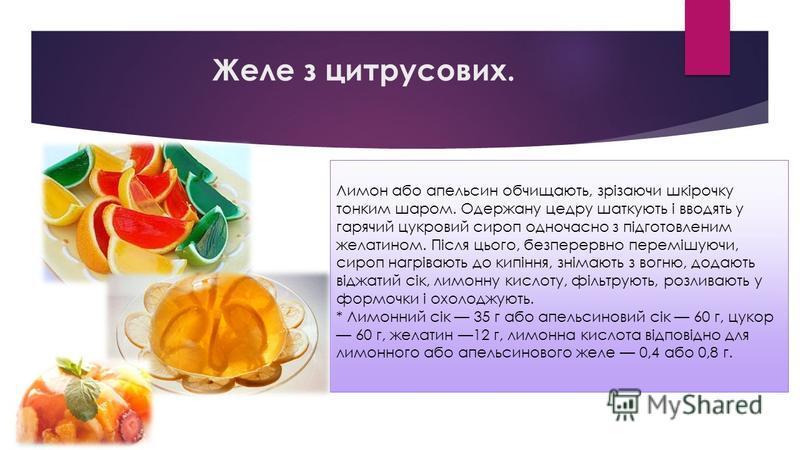 Желе з цитрусових. Лимон або апельсин обчищають, зрізаючи шкірочку тонким шаром. Одержану цедру шаткують і вводять у гарячий цукровий сироп одночасно з підготовленим желатином. Після цього, безперервно перемішуючи, сироп нагрівають до кипіння, знімаю