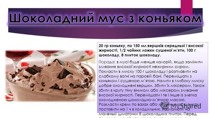 20 гр коньяку, по 150 мл вершків середньої і високої жирності, 1/2 чайних ложки сушеної мяти, 100 г шоколаду, 8 плиток шоколаду. Порада: в мусі буде менше калорій, якщо замінити зливання високої жирності нежирним сиром. Покласти в миску 100 г шоколад