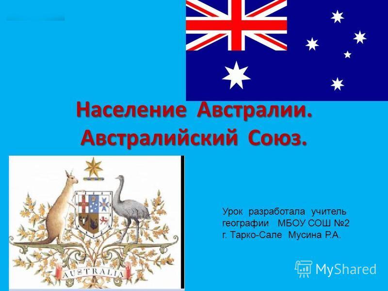 Население Австралии. Австралийский Союз. Урок разработала учитель географии МБОУ СОШ 2 г. Тарко-Сале Мусина Р.А.