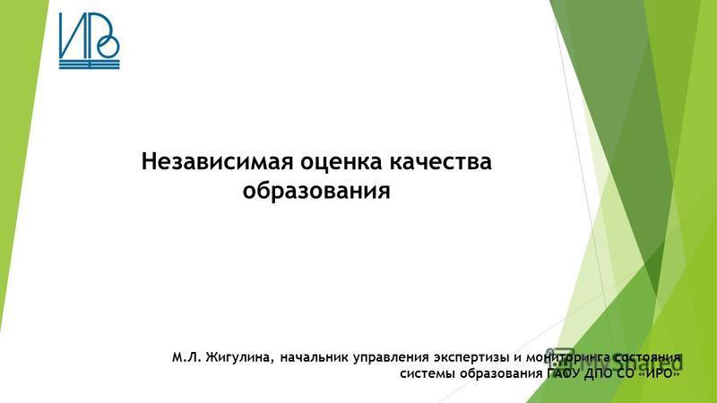 Независимая оценка качества образования М.Л. Жигулина, начальник управления экспертизы и мониторинга состояния системы образования ГАОУ ДПО СО «ИРО»