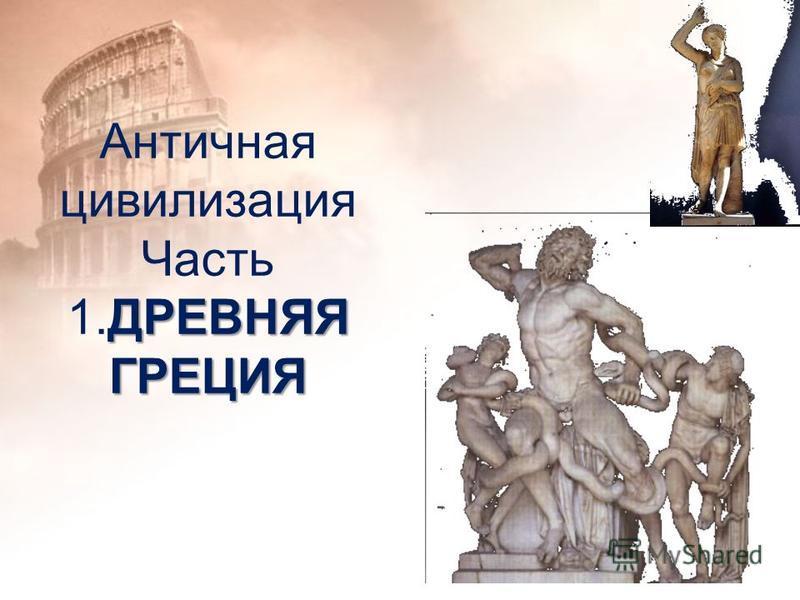 ДРЕВНЯЯ ГРЕЦИЯ Античная цивилизация Часть 1. ДРЕВНЯЯ ГРЕЦИЯ