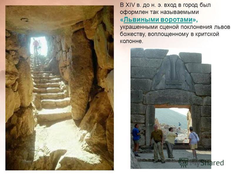 В XIV в. до н. э. вход в город был оформлен так называемыми «Львиными воротами», украшенными сценой поклонения львов божеству, воплощенному в критской колонне.Львиными воротами