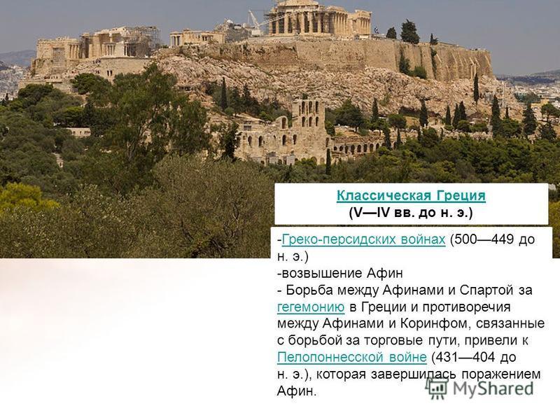 Классическая Греция (VIV вв. до н. э.) -Греко-персидских войнах (500449 до н. э.)Греко-персидских войнах -возвышение Афин - Борьба между Афинами и Спартой за гегемонию в Греции и противоречия между Афинами и Коринфом, связанные с борьбой за торговые
