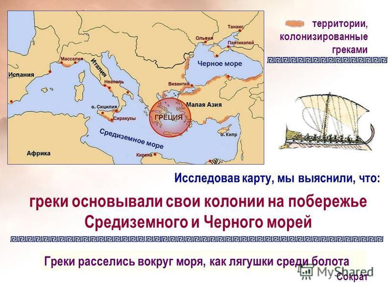 территории, колонизированные греками греки основывали свои колонии на побережье Средиземного и Черного морей Греки расселись вокруг моря, как лягушки среди болота Сократ Исследовав карту, мы выяснили, что: