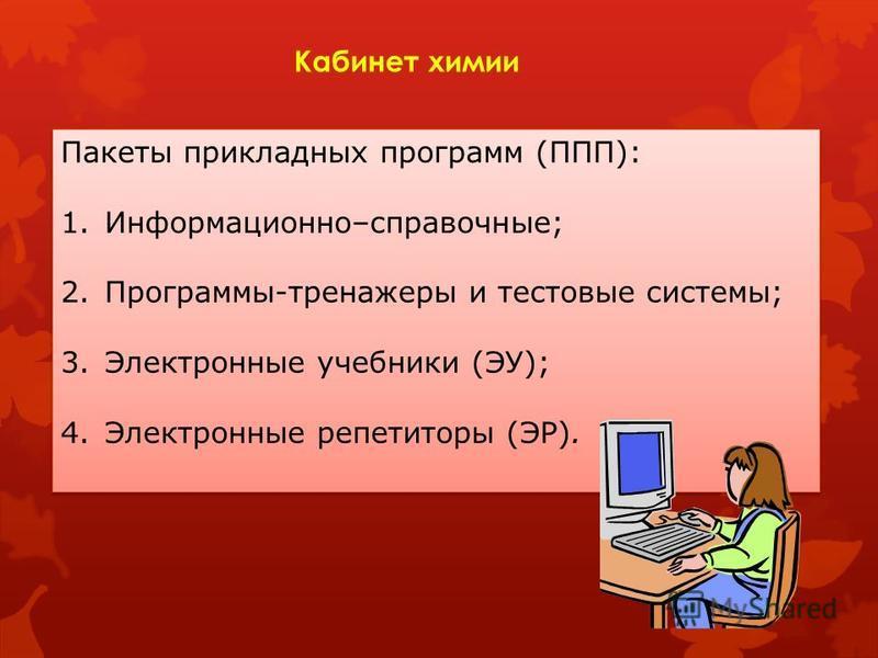 Кабинет химии Пакеты прикладных программ (ППП): 1.Информационно–справочные; 2.Программы-тренажеры и тестовые системы; 3. Электронные учебники (ЭУ); 4. Электронные репетиторы (ЭР). Пакеты прикладных программ (ППП): 1.Информационно–справочные; 2.Програ