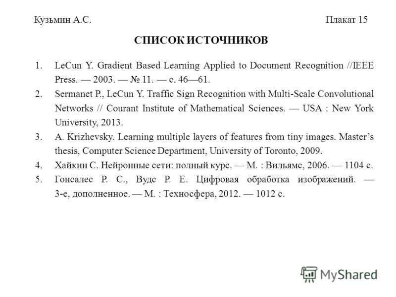 1. LeCun Y. Gradient Based Learning Applied to Document Recognition //IEEE Press. 2003. 11. с. 4661. 2. Sermanet P., LeCun Y. Traffic Sign Recognition with Multi-Scale Convolutional Networks // Courant Institute of Mathematical Sciences. USA : New Yo