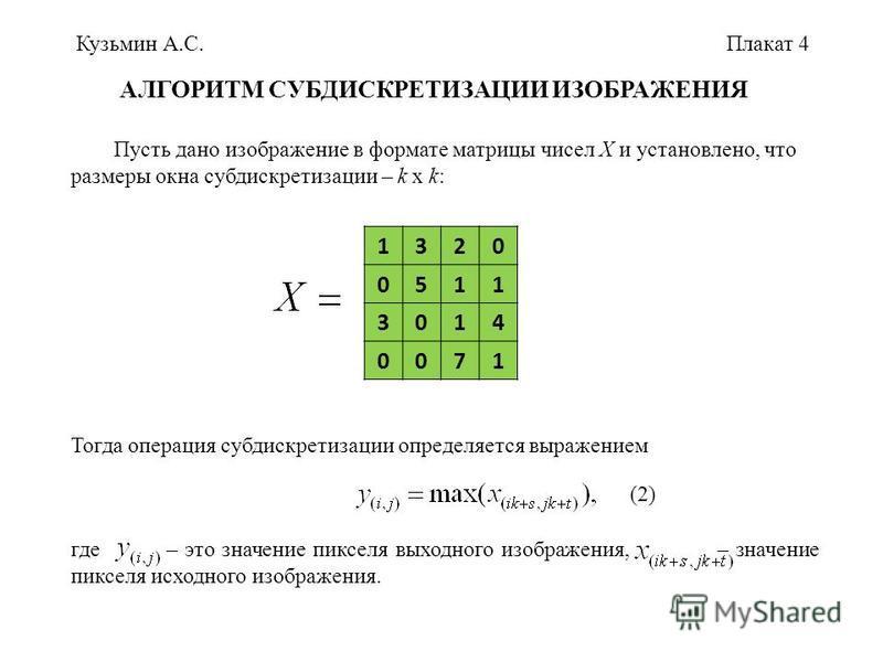 Кузьмин А.С.Плакат 4 АЛГОРИТМ СУБДИСКРЕТИЗАЦИИ ИЗОБРАЖЕНИЯ Пусть дано изображение в формате матрицы чисел X и установлено, что размеры окна субдискретизации – k x k: 1320 0511 3014 0071 Тогда операция субдискретизации определяется выражением (2) где
