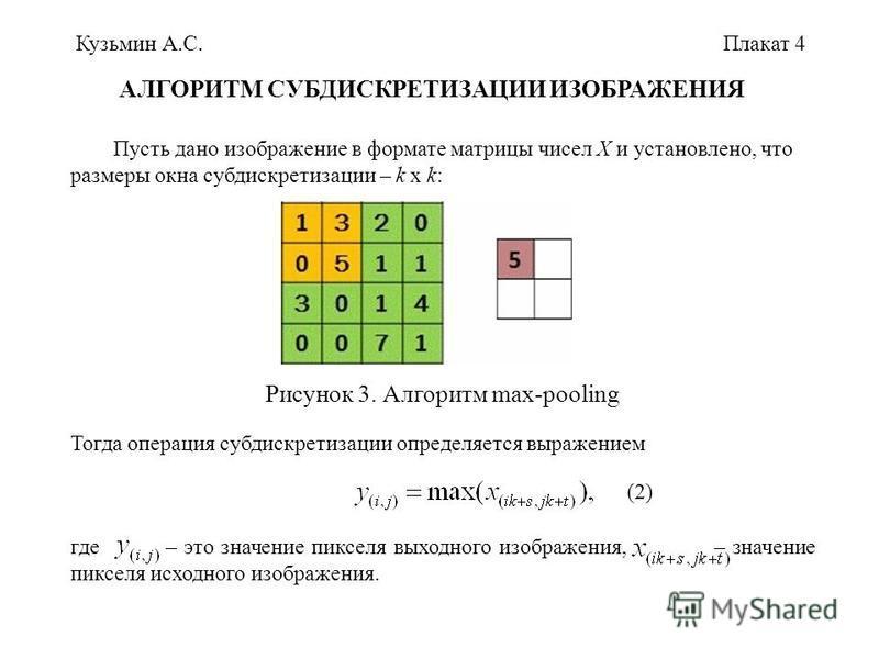Кузьмин А.С. Пусть дано изображение в формате матрицы чисел X и установлено, что размеры окна субдискретизации – k x k: Тогда операция субдискретизации определяется выражением где – это значение пикселя выходного изображения, – значение пикселя исход
