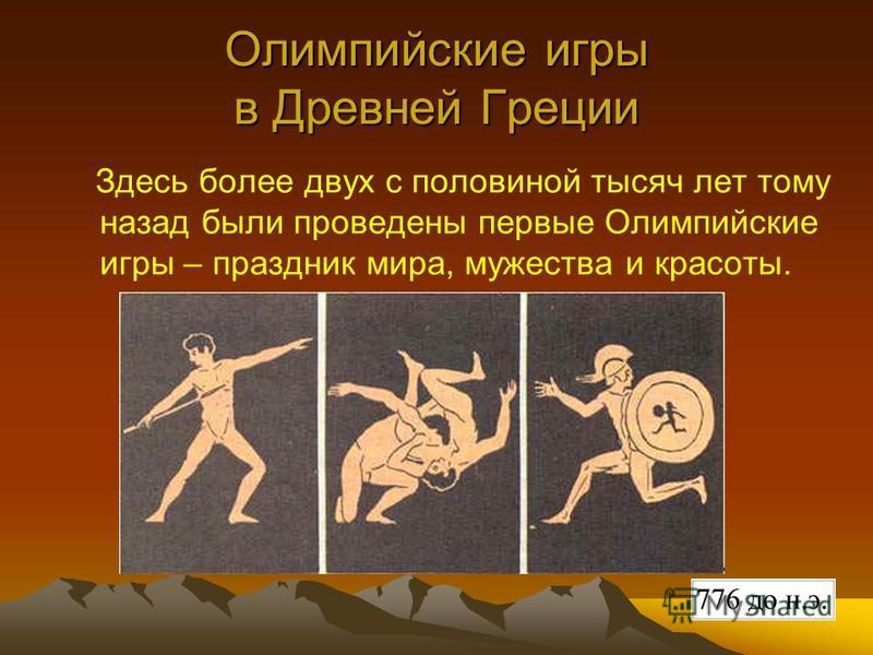Олимпийские игры в Древней Греции Здесь более двух с половиной тысяч лет тому назад были проведены первые Олимпийские игры – праздник мира, мужества и красоты.