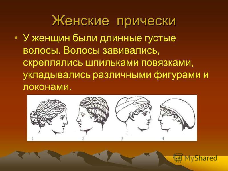 Женские прически У женщин были длинные густые волосы. Волосы завивались, скреплялись шпильками повязками, укладывались различными фигурами и локонами.