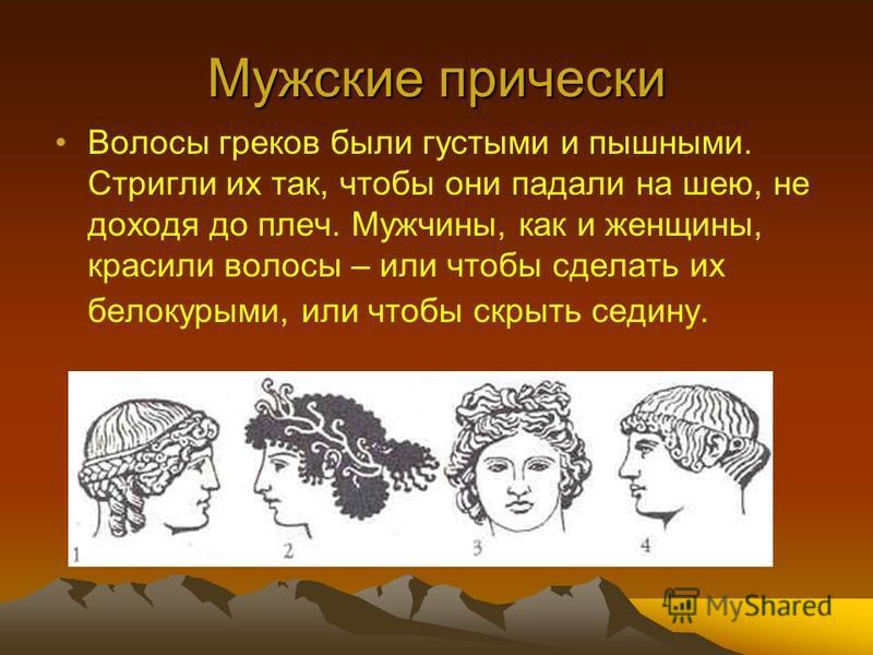 Мужские прически Волосы греков были густыми и пышными. Стригли их так, чтобы они падали на шею, не доходя до плеч. Мужчины, как и женщины, красили волосы – или чтобы сделать их белокурыми, или чтобы скрыть седину.