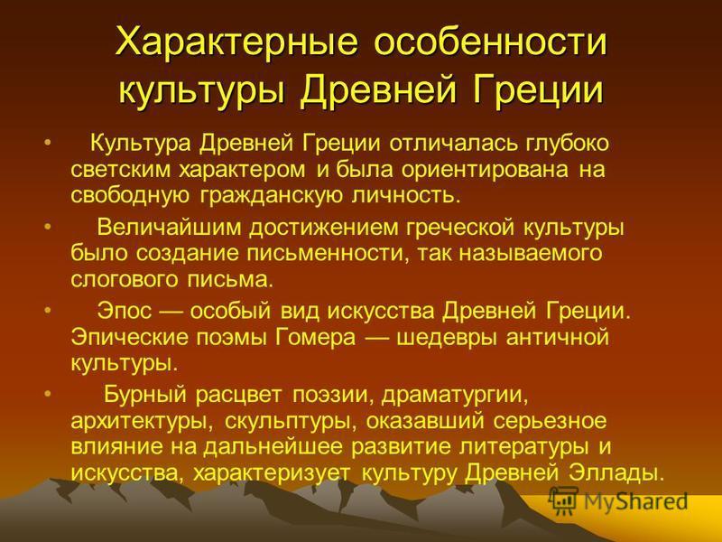 Характерные особенности культуры Древней Греции Культура Древней Греции отличалась глубоко светским характером и была ориентирована на свободную гражданскую личность. Величайшим достижением греческой культуры было создание письменности, так называемо