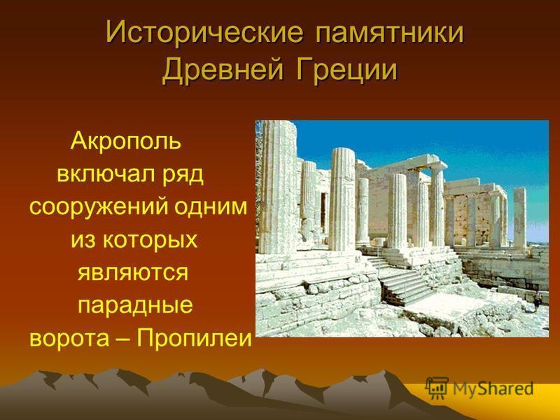 Исторические памятники Древней Греции Исторические памятники Древней Греции Акрополь включал ряд сооружений одним из которых являются парадные ворота – Пропилеи