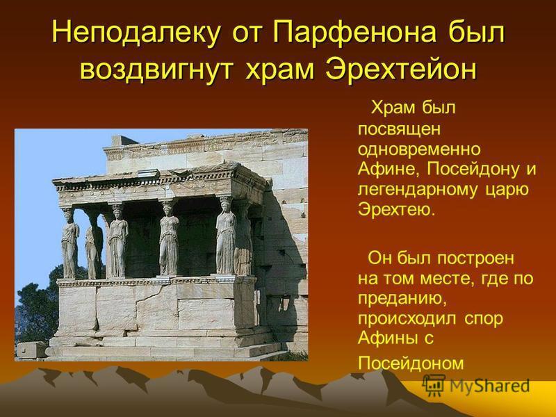 Неподалеку от Парфенона был воздвигнут храм Эрехтейон Храм был посвящен одновременно Афине, Посейдону и легендарному царю Эрехтею. Он был построен на том месте, где по преданию, происходил спор Афины с Посейдоном