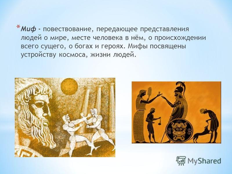 * Миф - повествование, передающее представления людей о мире, месте человека в нём, о происхождении всего сущего, о богах и героях. Мифы посвящены устройству космоса, жизни людей.