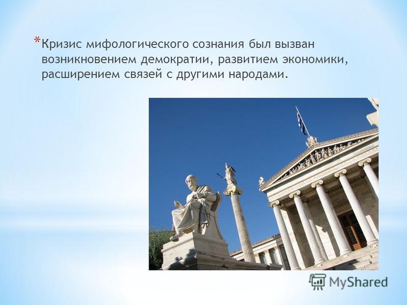 * Кризис мифологического сознания был вызван возникновением демократии, развитием экономики, расширением связей с другими народами.