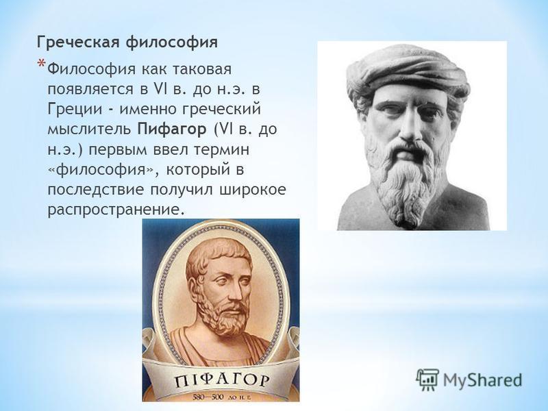 Греческая философия * Философия как таковая появляется в VI в. до н.э. в Греции - именно греческий мыслитель Пифагор (VI в. до н.э.) первым ввел термин «философия», который в последствие получил широкое распространение.