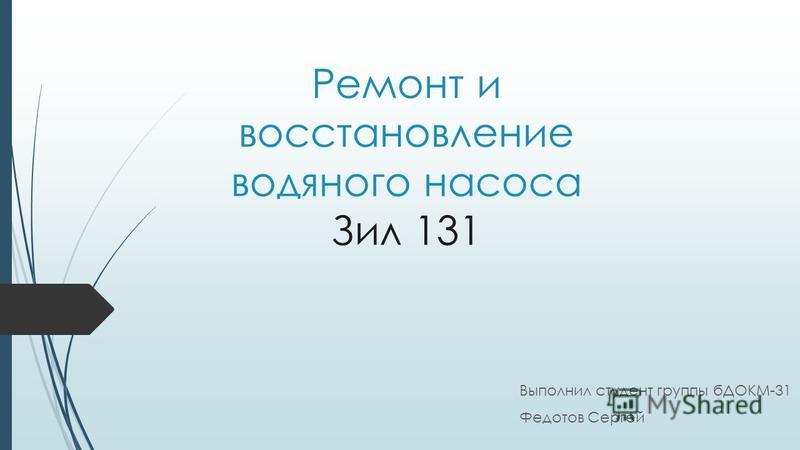 Ремонт и восстановление водяного насоса Зил 131 Выполнил студент группы бДОКМ-31 Федотов Сергей