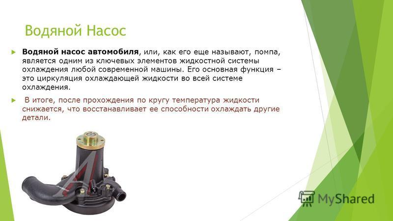 Водяной Насос Водяной насос автомобиля, или, как его еще называют, помпа, является одним из ключевых элементов жидкостной системы охлаждения любой современной машины. Его основная функция – это циркуляция охлаждающей жидкости во всей системе охлажден