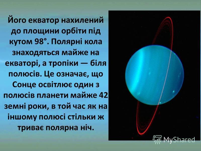 Його екватор нахилений до площини орбіти під кутом 98°. Полярні кола знаходяться майже на екваторі, а тропіки біля полюсів. Це означає, що Сонце освітлює один з полюсів планети майже 42 земні роки, в той час як на іншому полюсі стільки ж триває поля