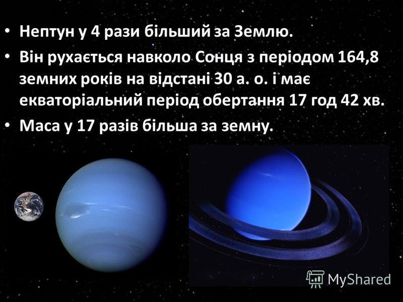 Нептун у 4 рази більший за Землю. Він рухається навколо Сонця з періодом 164,8 земних років на відстані 30 а. о. і має екваторіальний період обертання 17 год 42 хв. Маса у 17 разів більша за земну.