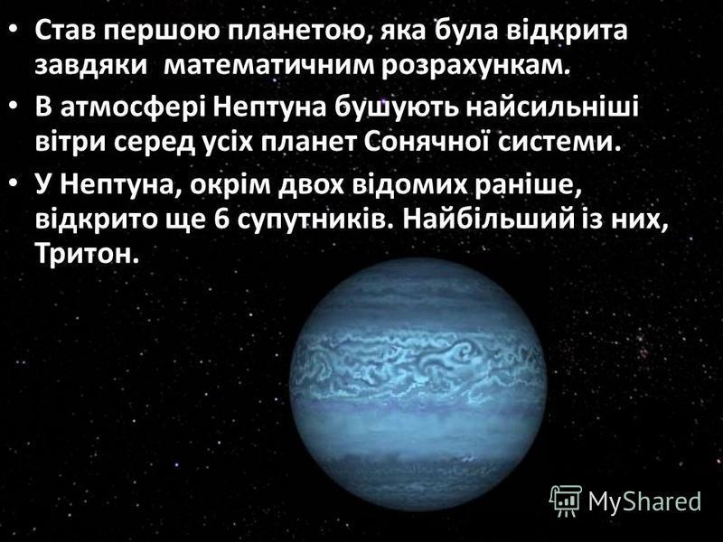 Став першою планетою, яка була відкрита завдяки математичним розрахункам. В атмосфері Нептуна бушують найсильніші вітри серед усіх планет Сонячної системи. У Нептуна, окрім двох відомих раніше, відкрито ще 6 супутників. Найбільший із них, Тритон.