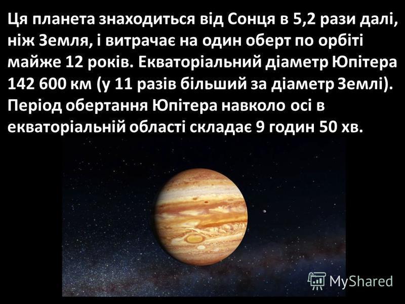 Ця планета знаходиться від Сонця в 5,2 рази далі, ніж Земля, і витрачає на один оберт по орбіті майже 12 років. Екваторіальний діаметр Юпітера 142 600 км (у 11 разів більший за діаметр Землі). Період обертання Юпітера навколо осі в екваторіальній обл