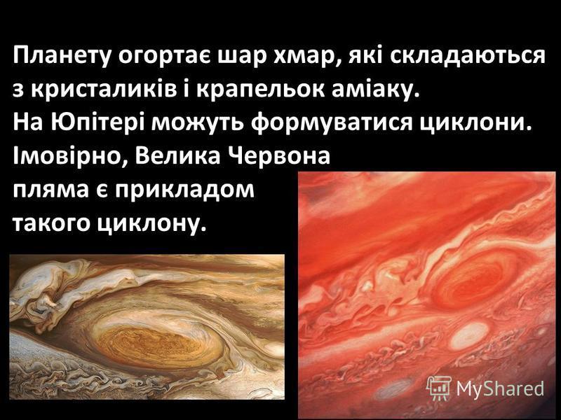 Планету огортає шар хмар, які складаються з кристаликів і крапельок аміаку. На Юпітері можуть формуватися циклони. Імовірно, Велика Червона пляма є прикладом такого циклону.