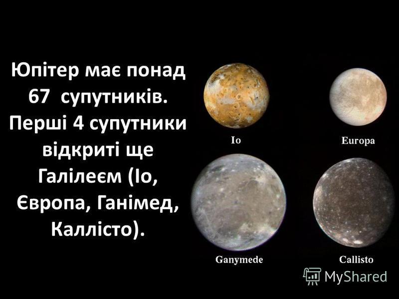 Юпітер має понад 67 супутників. Перші 4 супутники відкриті ще Галілеєм (Іо, Європа, Ганімед, Каллісто).