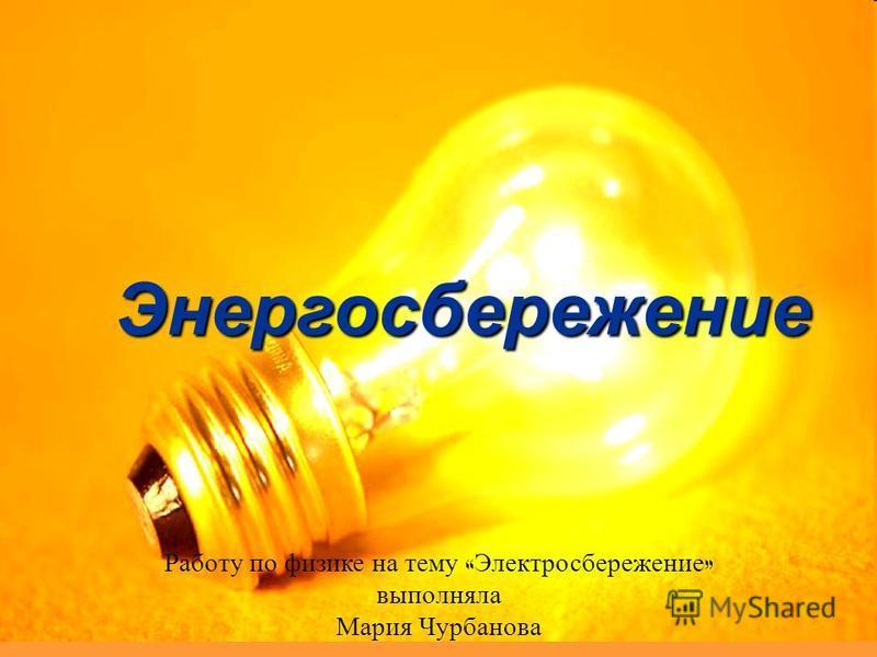 Работу по физике на тему « Электросбережение » выполняла Мария Чурбанова Энергосбережение